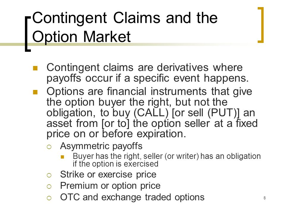 8 Contingent Claims and the Option Market Contingent claims are derivatives where payoffs occur if a specific event happens.