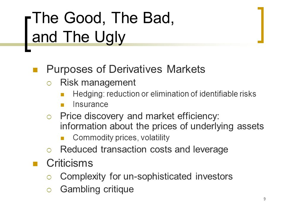 9 The Good, The Bad, and The Ugly Purposes of Derivatives Markets  Risk management Hedging: reduction or elimination of identifiable risks Insurance  Price discovery and market efficiency: information about the prices of underlying assets Commodity prices, volatility  Reduced transaction costs and leverage Criticisms  Complexity for un-sophisticated investors  Gambling critique