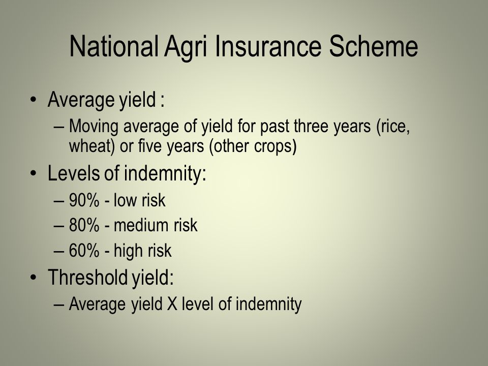 National Agri Insurance Scheme Average yield : – Moving average of yield for past three years (rice, wheat) or five years (other crops ) Levels of indemnity: – 90% - low risk – 80% - medium risk – 60% - high risk Threshold yield: – Average yield X level of indemnity
