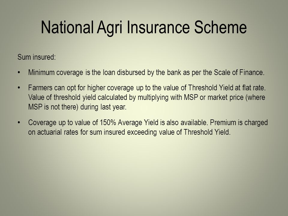 National Agri Insurance Scheme Sum insured: Minimum coverage is the loan disbursed by the bank as per the Scale of Finance.