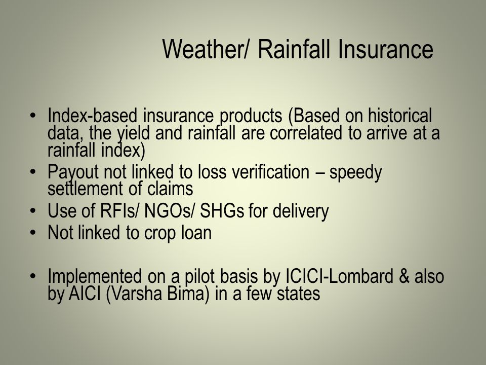 Weather/ Rainfall Insurance Index-based insurance products (Based on historical data, the yield and rainfall are correlated to arrive at a rainfall index) Payout not linked to loss verification – speedy settlement of claims Use of RFIs/ NGOs/ SHGs for delivery Not linked to crop loan Implemented on a pilot basis by ICICI-Lombard & also by AICI (Varsha Bima) in a few states