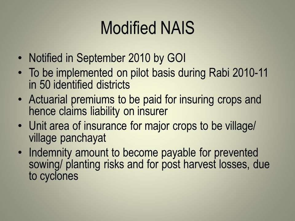 Modified NAIS Notified in September 2010 by GOI To be implemented on pilot basis during Rabi 2010-11 in 50 identified districts Actuarial premiums to be paid for insuring crops and hence claims liability on insurer Unit area of insurance for major crops to be village/ village panchayat Indemnity amount to become payable for prevented sowing/ planting risks and for post harvest losses, due to cyclones