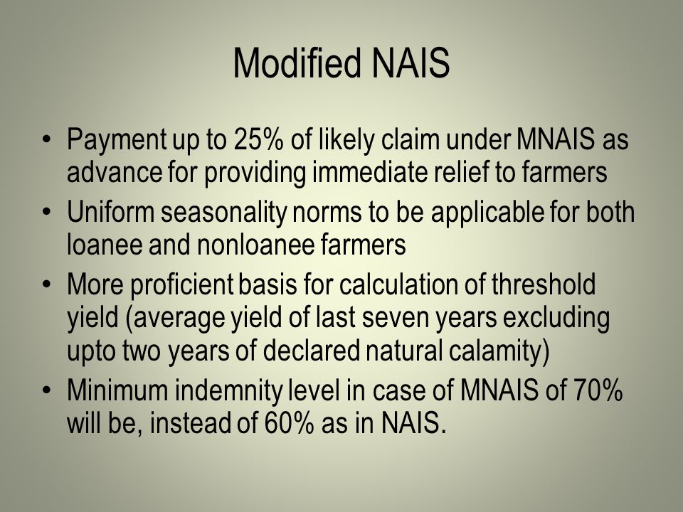Modified NAIS Payment up to 25% of likely claim under MNAIS as advance for providing immediate relief to farmers Uniform seasonality norms to be applicable for both loanee and nonloanee farmers More proficient basis for calculation of threshold yield (average yield of last seven years excluding upto two years of declared natural calamity) Minimum indemnity level in case of MNAIS of 70% will be, instead of 60% as in NAIS.