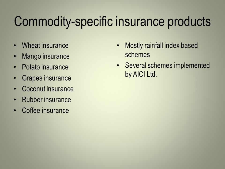 Commodity-specific insurance products Wheat insurance Mango insurance Potato insurance Grapes insurance Coconut insurance Rubber insurance Coffee insurance Mostly rainfall index based schemes Several schemes implemented by AICI Ltd.