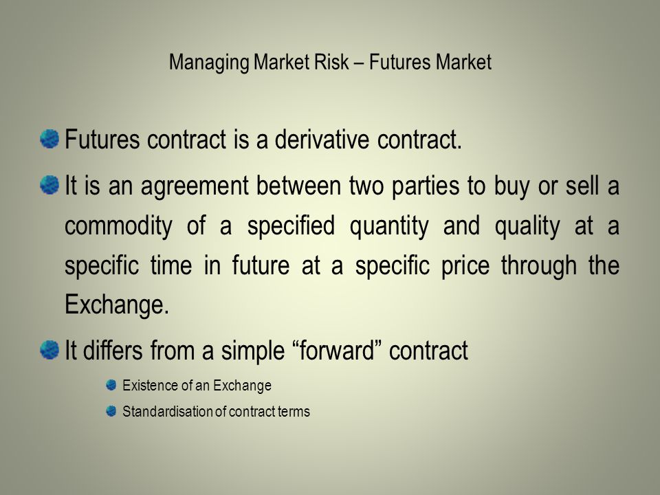 Managing Market Risk – Futures Market Futures contract is a derivative contract.