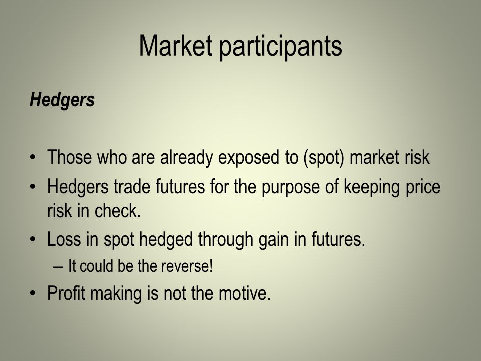 Market participants Hedgers Those who are already exposed to (spot) market risk Hedgers trade futures for the purpose of keeping price risk in check.