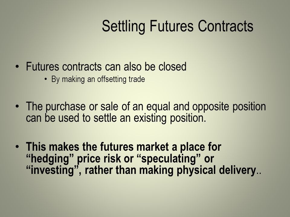 Settling Futures Contracts Futures contracts can also be closed By making an offsetting trade The purchase or sale of an equal and opposite position can be used to settle an existing position.