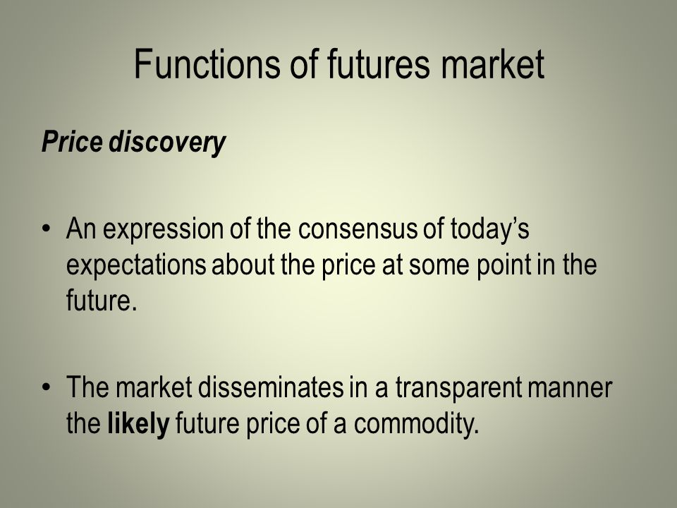 Functions of futures market Price discovery An expression of the consensus of today's expectations about the price at some point in the future.