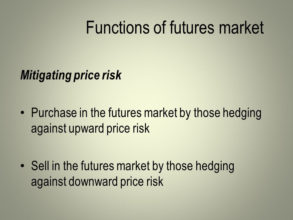 Functions of futures market Mitigating price risk Purchase in the futures market by those hedging against upward price risk Sell in the futures market by those hedging against downward price risk