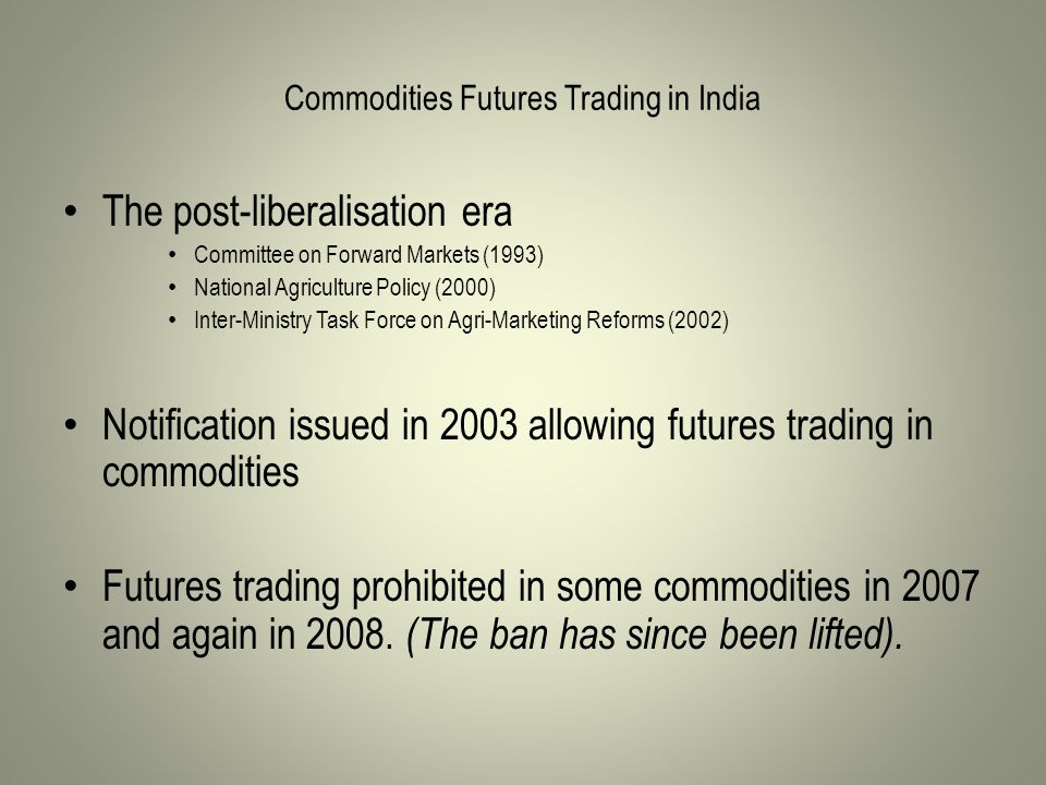 Commodities Futures Trading in India The post-liberalisation era Committee on Forward Markets (1993) National Agriculture Policy (2000) Inter-Ministry Task Force on Agri-Marketing Reforms (2002) Notification issued in 2003 allowing futures trading in commodities Futures trading prohibited in some commodities in 2007 and again in 2008.