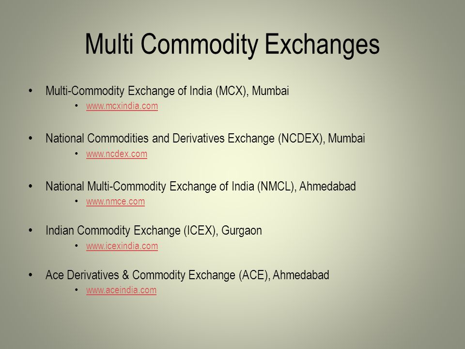 Multi Commodity Exchanges Multi-Commodity Exchange of India (MCX), Mumbai www.mcxindia.com National Commodities and Derivatives Exchange (NCDEX), Mumbai www.ncdex.com National Multi-Commodity Exchange of India (NMCL), Ahmedabad www.nmce.com Indian Commodity Exchange (ICEX), Gurgaon www.icexindia.com Ace Derivatives & Commodity Exchange (ACE), Ahmedabad www.aceindia.com