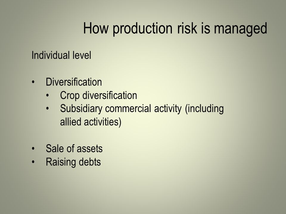 How production risk is managed Individual level Diversification Crop diversification Subsidiary commercial activity (including allied activities) Sale of assets Raising debts