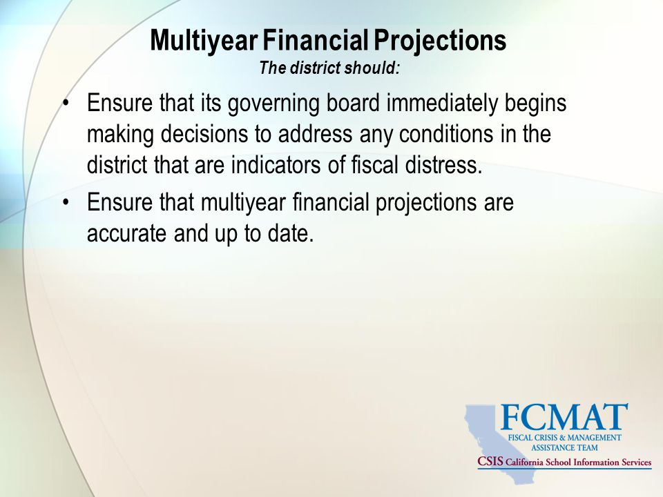Multiyear Financial Projections The district should: Ensure that its governing board immediately begins making decisions to address any conditions in