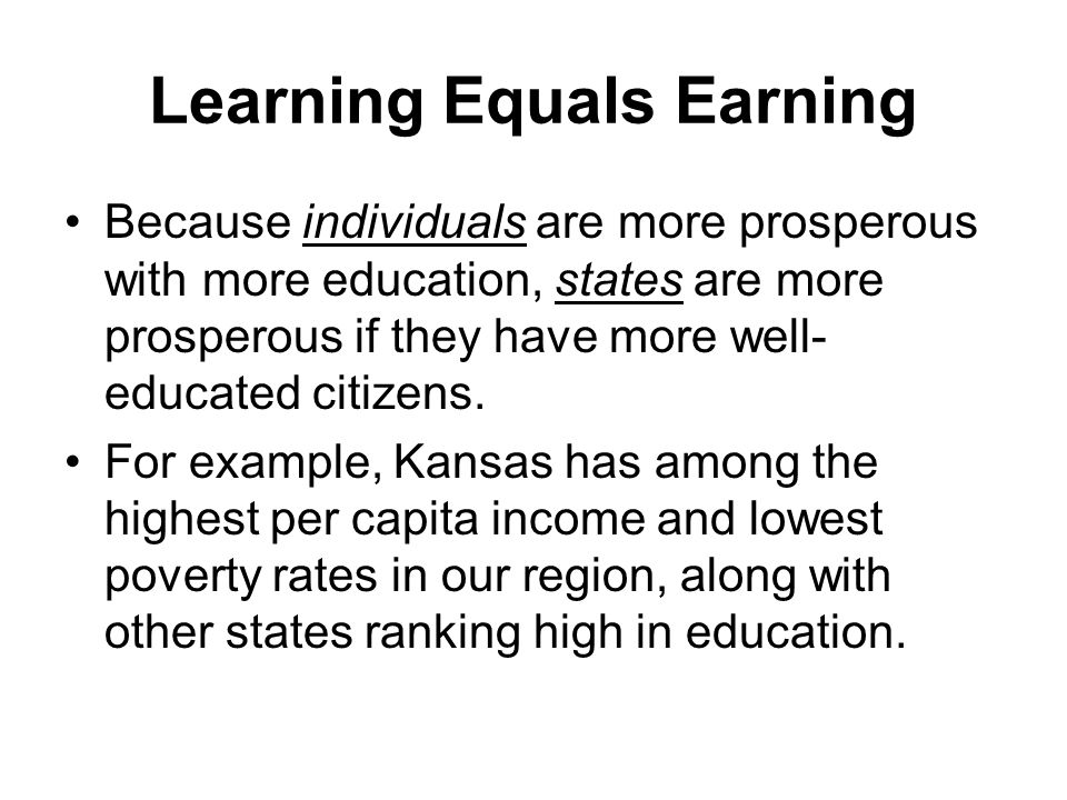 Because individuals are more prosperous with more education, states are more prosperous if they have more well- educated citizens.