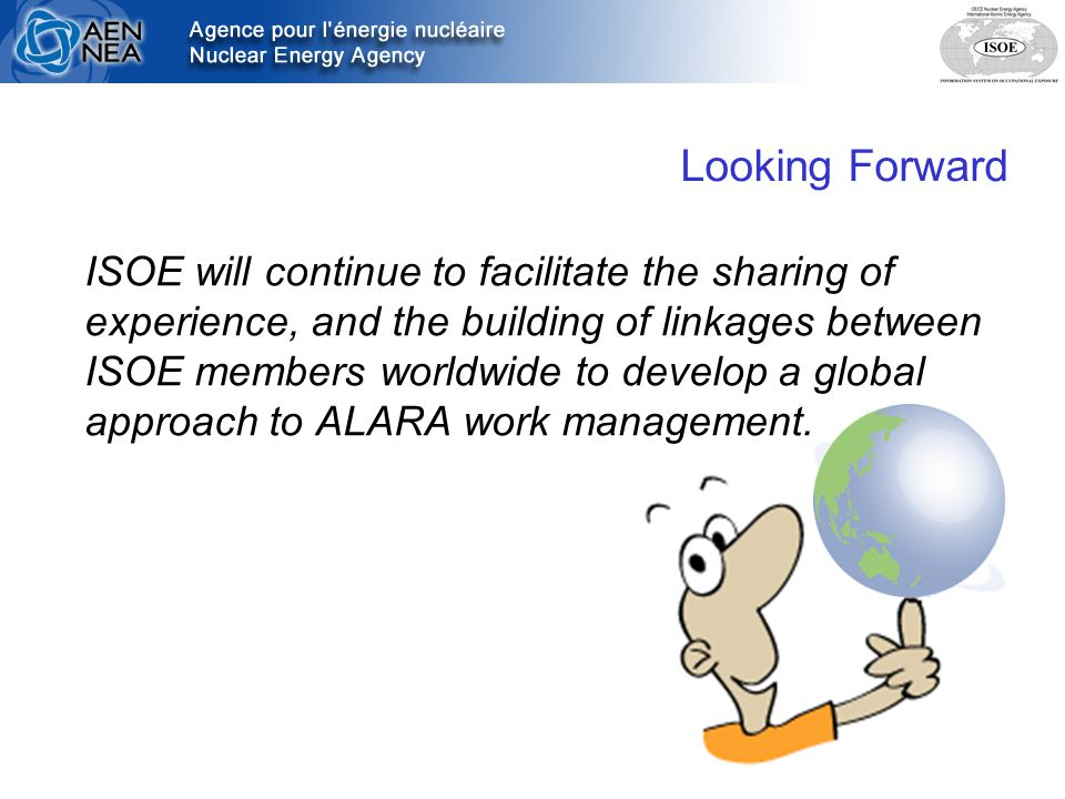 Looking Forward ISOE will continue to facilitate the sharing of experience, and the building of linkages between ISOE members worldwide to develop a global approach to ALARA work management.