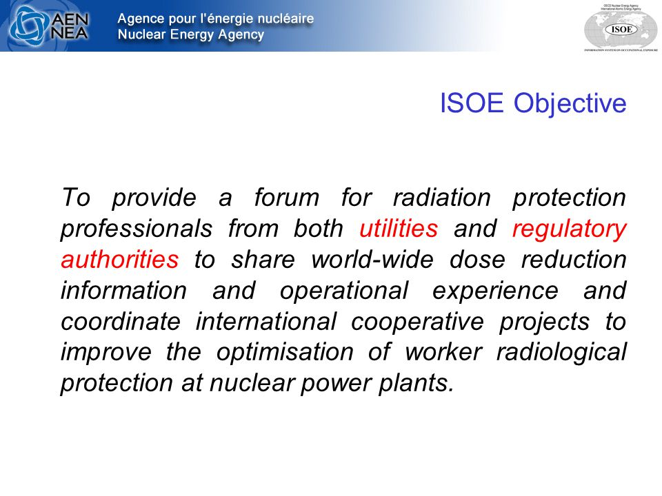 ISOE Objective To provide a forum for radiation protection professionals from both utilities and regulatory authorities to share world-wide dose reduction information and operational experience and coordinate international cooperative projects to improve the optimisation of worker radiological protection at nuclear power plants.