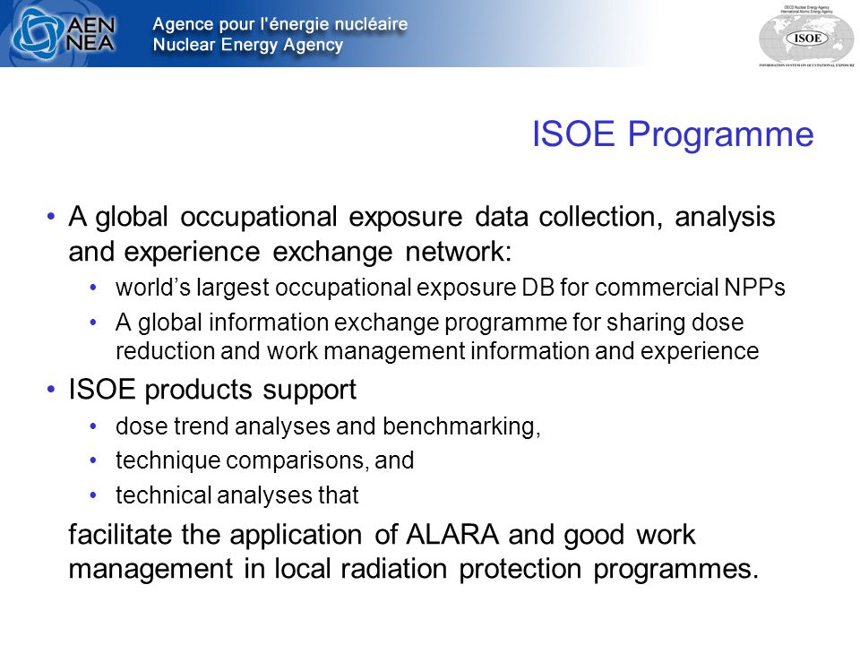 ISOE Programme A global occupational exposure data collection, analysis and experience exchange network: world's largest occupational exposure DB for commercial NPPs A global information exchange programme for sharing dose reduction and work management information and experience ISOE products support dose trend analyses and benchmarking, technique comparisons, and technical analyses that facilitate the application of ALARA and good work management in local radiation protection programmes.