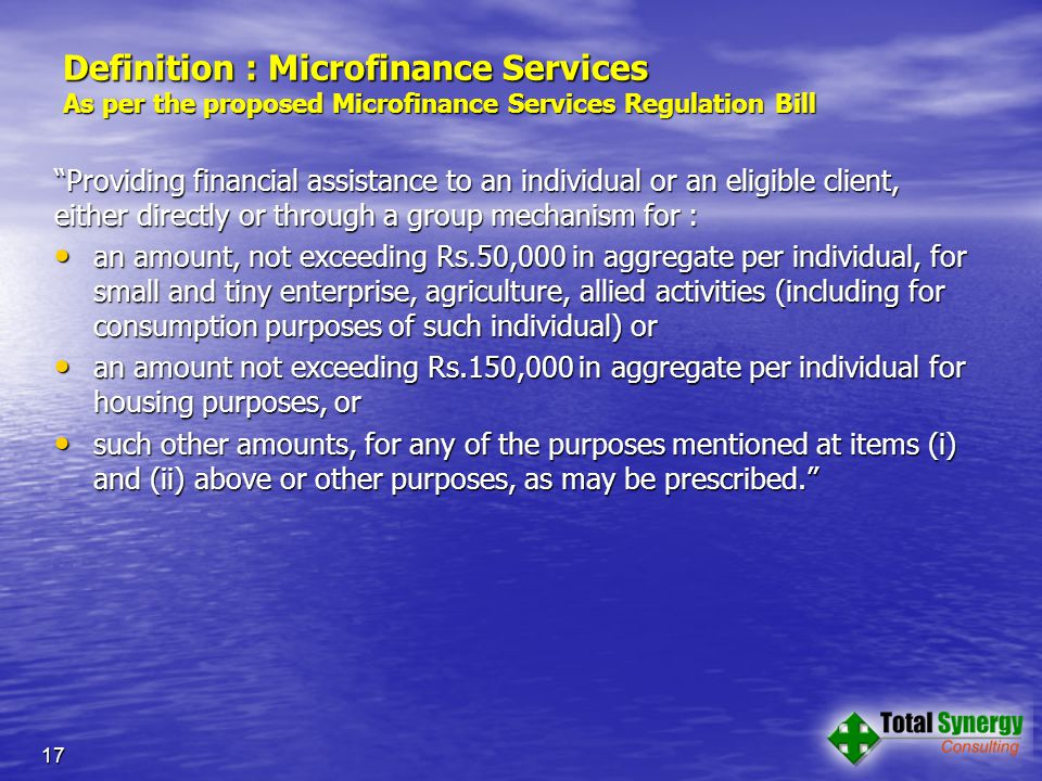 Definition : Microfinance Services As per the proposed Microfinance Services Regulation Bill Providing financial assistance to an individual or an eligible client, either directly or through a group mechanism for : an amount, not exceeding Rs.50,000 in aggregate per individual, for small and tiny enterprise, agriculture, allied activities (including for consumption purposes of such individual) or an amount, not exceeding Rs.50,000 in aggregate per individual, for small and tiny enterprise, agriculture, allied activities (including for consumption purposes of such individual) or an amount not exceeding Rs.150,000 in aggregate per individual for housing purposes, or an amount not exceeding Rs.150,000 in aggregate per individual for housing purposes, or such other amounts, for any of the purposes mentioned at items (i) and (ii) above or other purposes, as may be prescribed. such other amounts, for any of the purposes mentioned at items (i) and (ii) above or other purposes, as may be prescribed. 17