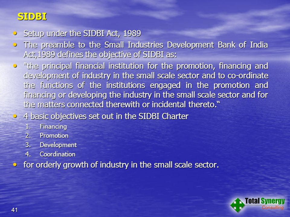 SIDBI Setup under the SIDBI Act, 1989 Setup under the SIDBI Act, 1989 The preamble to the Small Industries Development Bank of India Act,1989 defines the objective of SIDBI as: The preamble to the Small Industries Development Bank of India Act,1989 defines the objective of SIDBI as: the principal financial institution for the promotion, financing and development of industry in the small scale sector and to co-ordinate the functions of the institutions engaged in the promotion and financing or developing the industry in the small scale sector and for the matters connected therewith or incidental thereto. the principal financial institution for the promotion, financing and development of industry in the small scale sector and to co-ordinate the functions of the institutions engaged in the promotion and financing or developing the industry in the small scale sector and for the matters connected therewith or incidental thereto. 4 basic objectives set out in the SIDBI Charter 4 basic objectives set out in the SIDBI Charter 1.Financing 2.Promotion 3.Development 4.Coordination 4.Coordination for orderly growth of industry in the small scale sector.