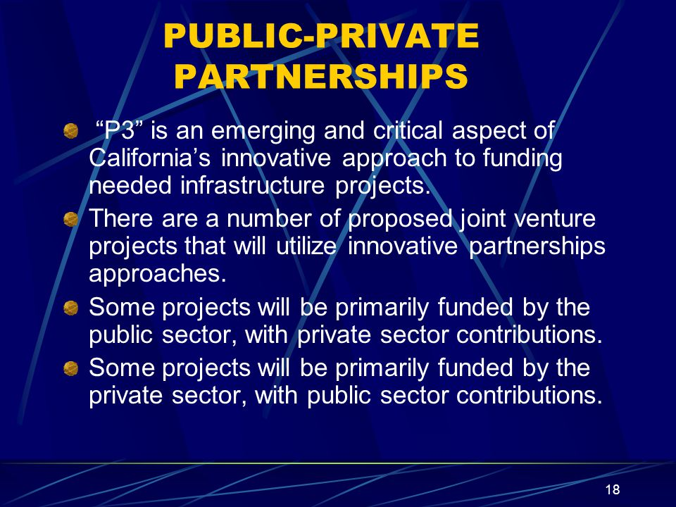 18 PUBLIC-PRIVATE PARTNERSHIPS P3 is an emerging and critical aspect of California's innovative approach to funding needed infrastructure projects.