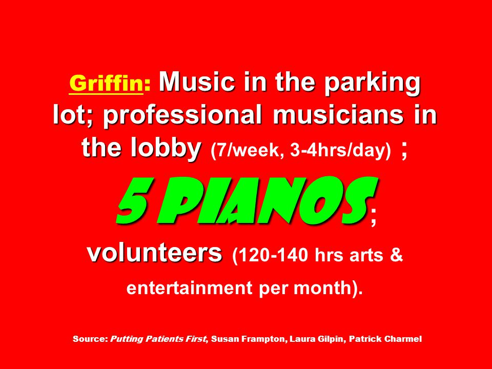 Music in the parking lot; professional musicians in the lobby 5 pianos volunteers Griffin: Music in the parking lot; professional musicians in the lobby (7/week, 3-4hrs/day) ; 5 pianos ; volunteers (120-140 hrs arts & entertainment per month).