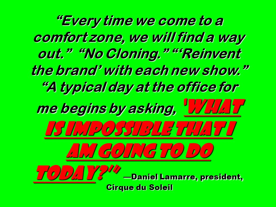 Every time we come to a comfort zone, we will find a way out. No Cloning. 'Reinvent the brand' with each new show. A typical day at the office for me begins by asking, 'What is impossible that I am going to do today?' —Daniel Lamarre, president, Cirque du Soleil Cirque du Soleil