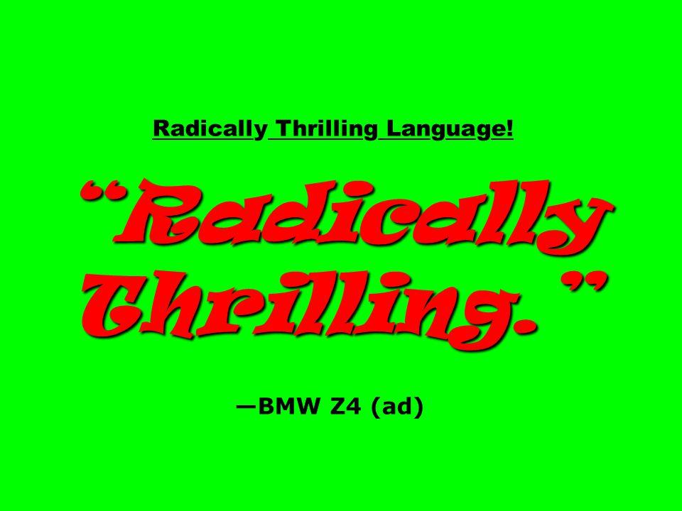"Radically Thrilling Language! ""Radically Thrilling."" —BMW Z4 (ad)"