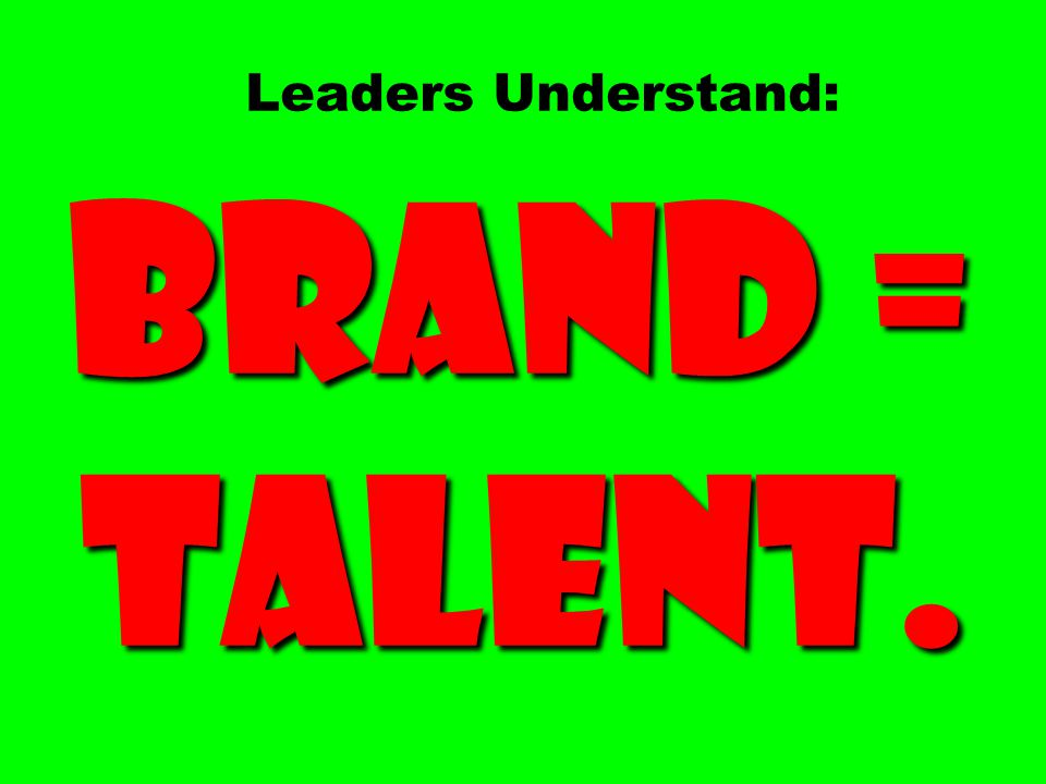 Brand = Talent. Leaders Understand: Brand = Talent.