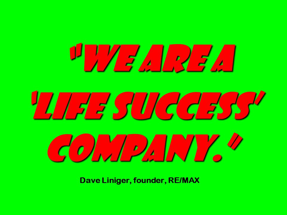 We are a 'Life Success' Company. We are a 'Life Success' Company. Dave Liniger, founder, RE/MAX