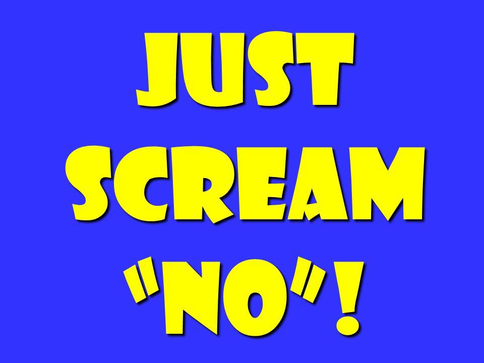 """Just scream """"No""""!"""