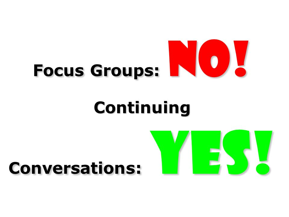 Focus Groups: No! Continuing Conversations: Yes!