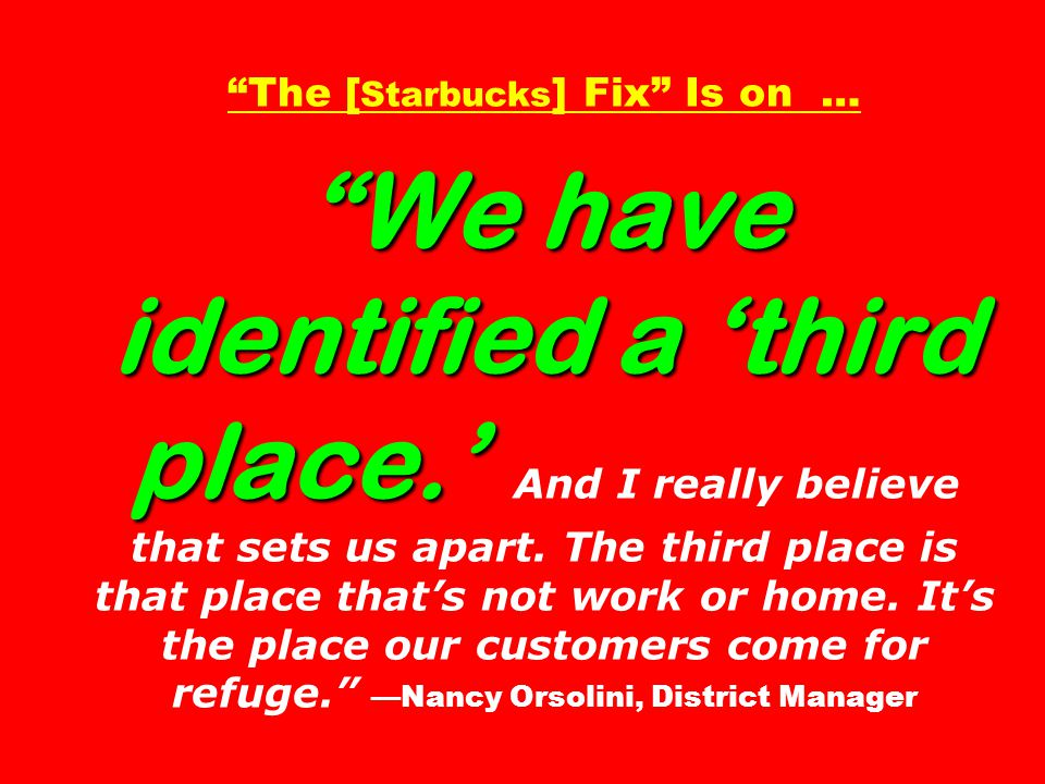 We have identified a 'third place.' The [ Starbucks ] Fix Is on … We have identified a 'third place.' And I really believe that sets us apart.