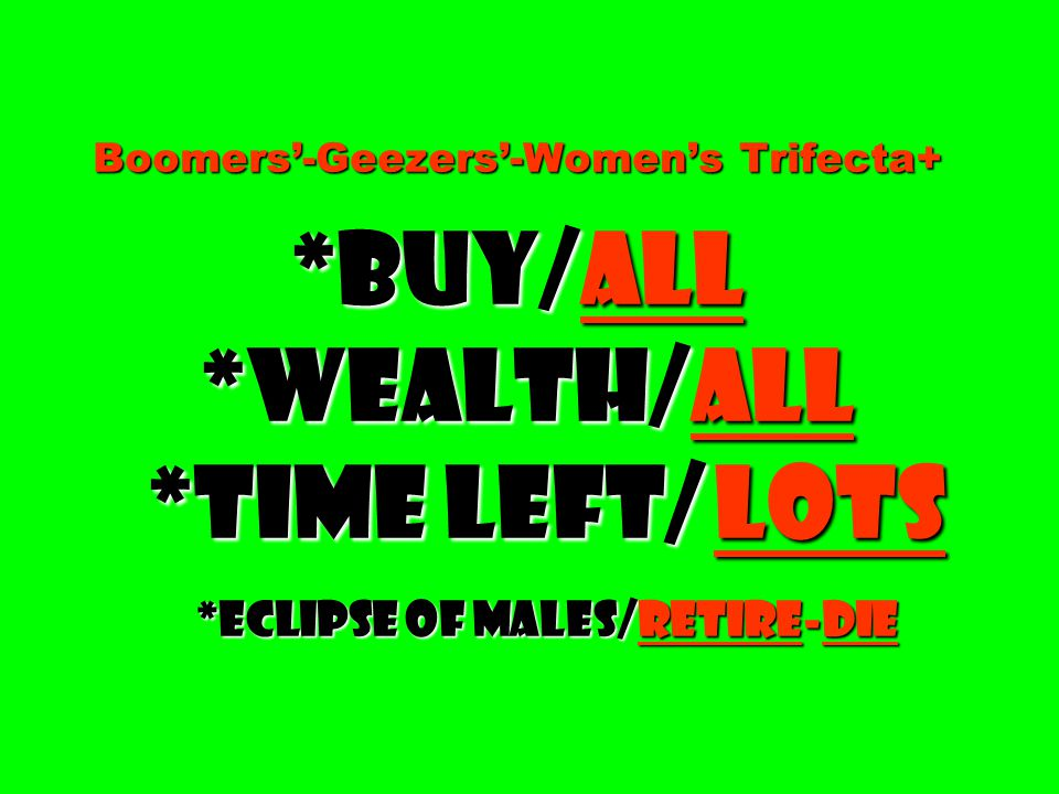 Boomers'-Geezers'-Women's Trifecta+ *Buy/all *Wealth/all *time left/ lots *Eclipse of males/retire-die