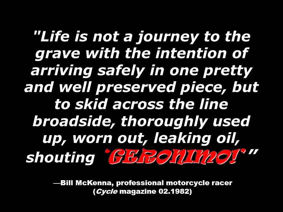 GERONIMO!' Life is not a journey to the grave with the intention of arriving safely in one pretty and well preserved piece, but to skid across the line broadside, thoroughly used up, worn out, leaking oil, shouting 'GERONIMO!' —Bill McKenna, professional motorcycle racer (Cycle magazine 02.1982)