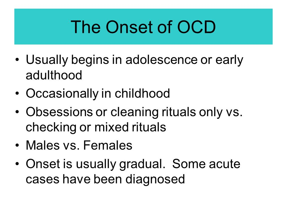The Onset of OCD Usually begins in adolescence or early adulthood Occasionally in childhood Obsessions or cleaning rituals only vs. checking or mixed