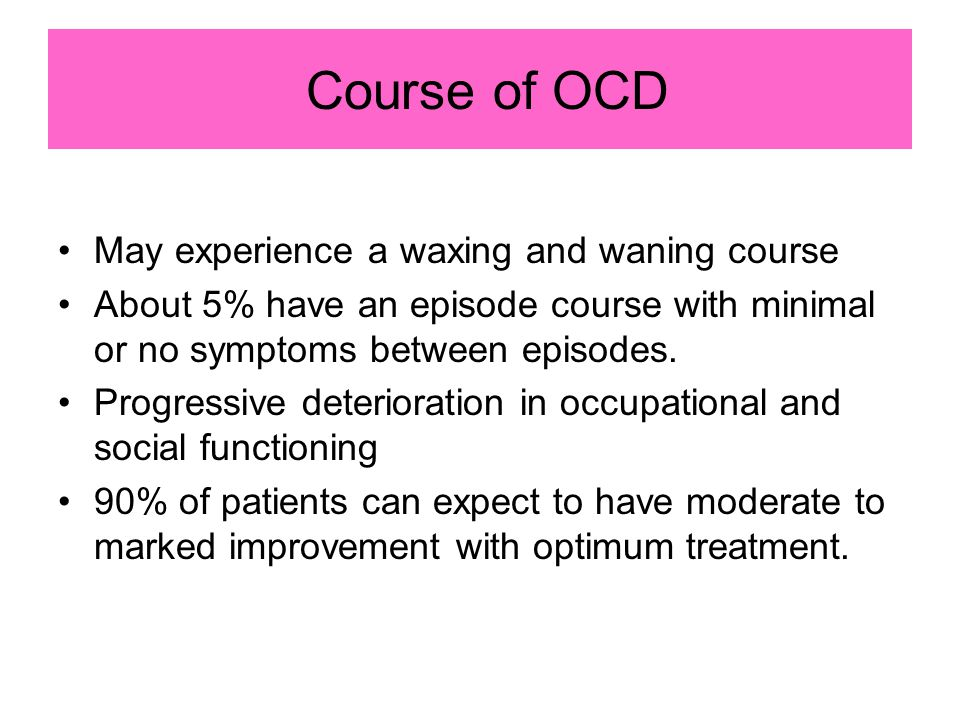 Course of OCD May experience a waxing and waning course About 5% have an episode course with minimal or no symptoms between episodes. Progressive dete
