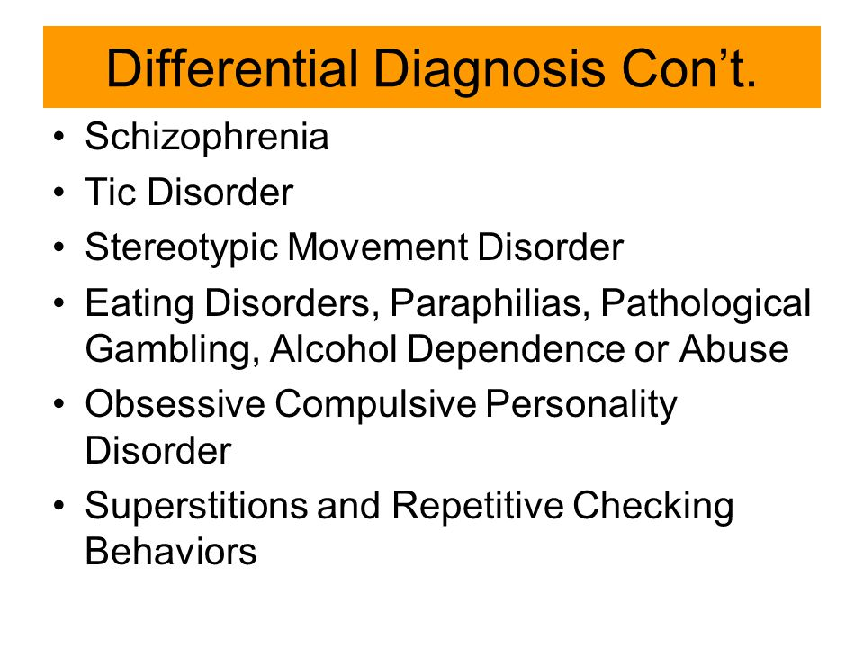 Differential Diagnosis Con't. Schizophrenia Tic Disorder Stereotypic Movement Disorder Eating Disorders, Paraphilias, Pathological Gambling, Alcohol D