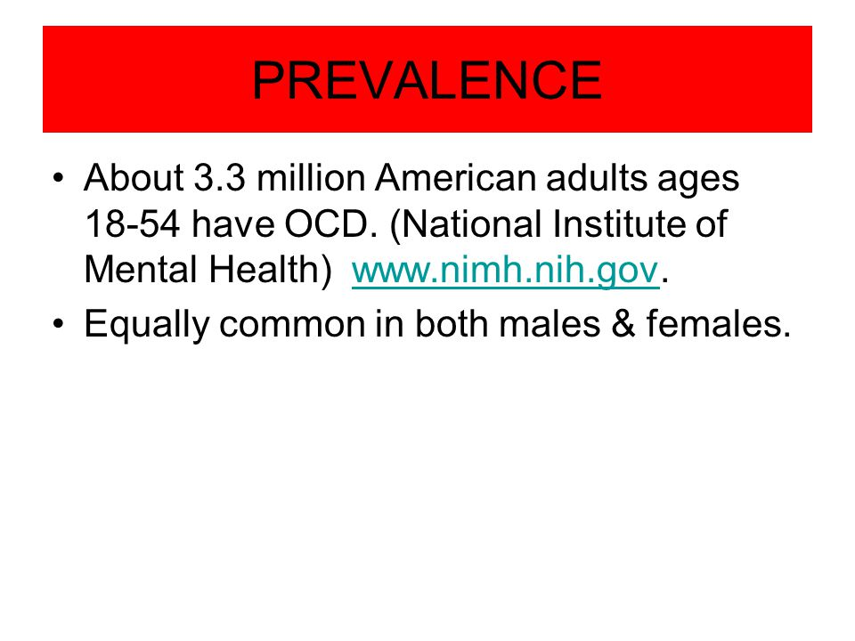 PREVALENCE About 3.3 million American adults ages 18-54 have OCD. (National Institute of Mental Health) www.nimh.nih.gov.www.nimh.nih.gov Equally comm