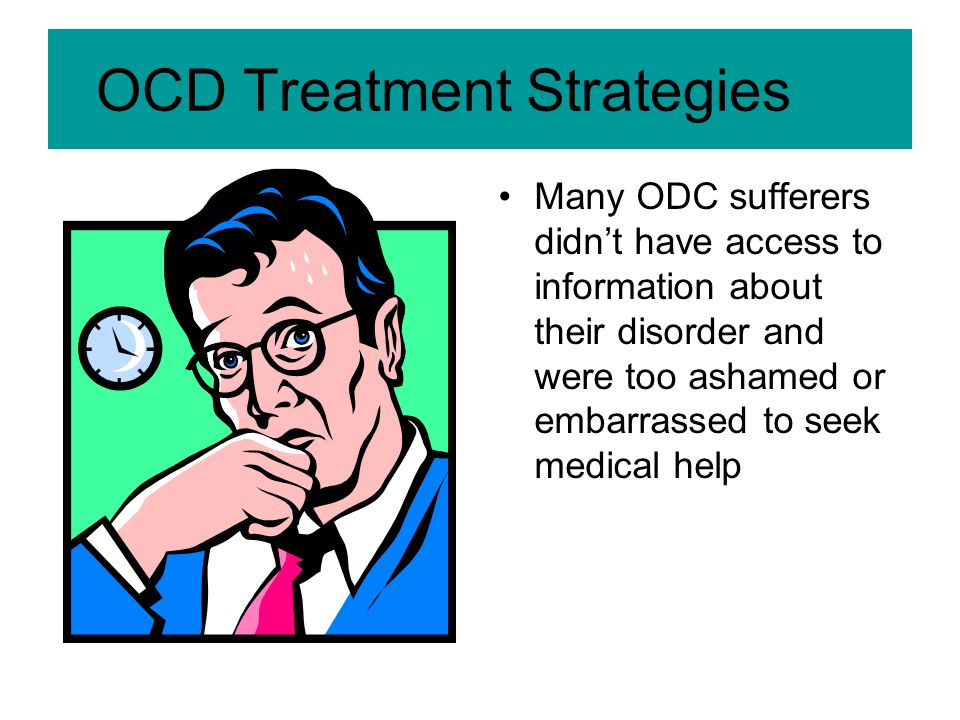 OCD Treatment Strategies Many ODC sufferers didn't have access to information about their disorder and were too ashamed or embarrassed to seek medical