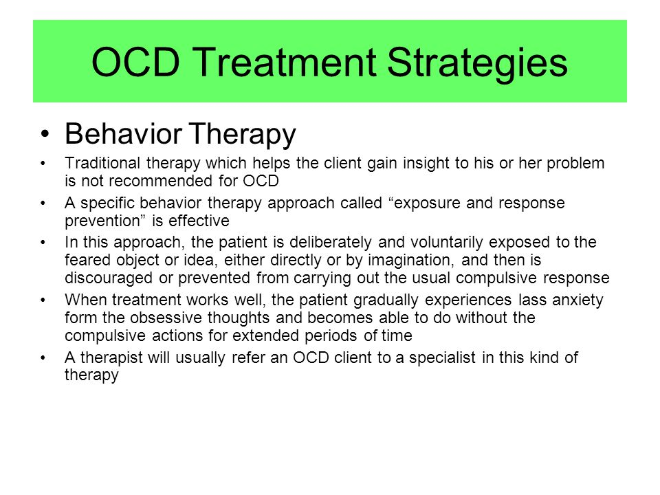 Behavior Therapy Traditional therapy which helps the client gain insight to his or her problem is not recommended for OCD A specific behavior therapy