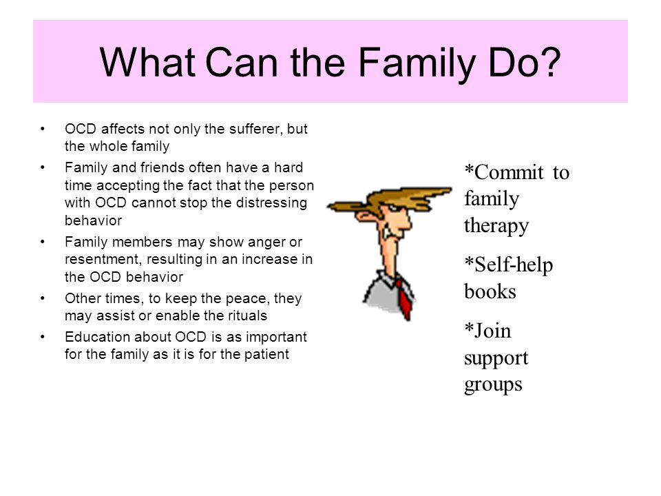 What Can the Family Do? OCD affects not only the sufferer, but the whole family Family and friends often have a hard time accepting the fact that the