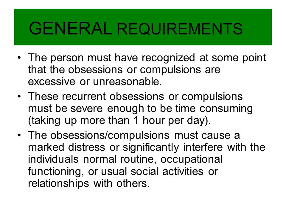 GENERAL REQUIREMENTS The person must have recognized at some point that the obsessions or compulsions are excessive or unreasonable. These recurrent o