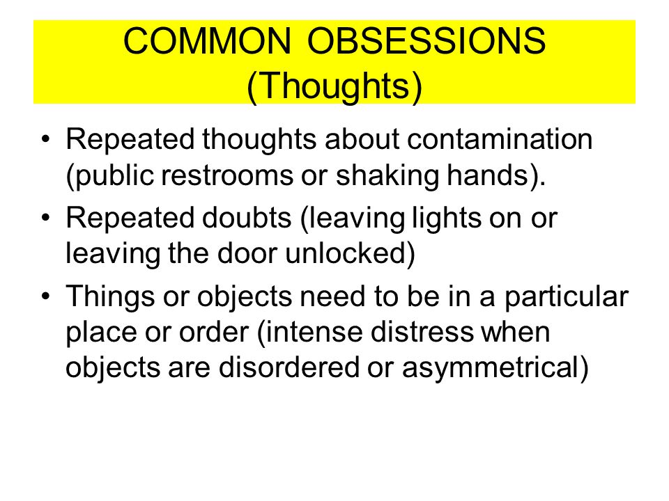 COMMON OBSESSIONS (Thoughts) Repeated thoughts about contamination (public restrooms or shaking hands). Repeated doubts (leaving lights on or leaving