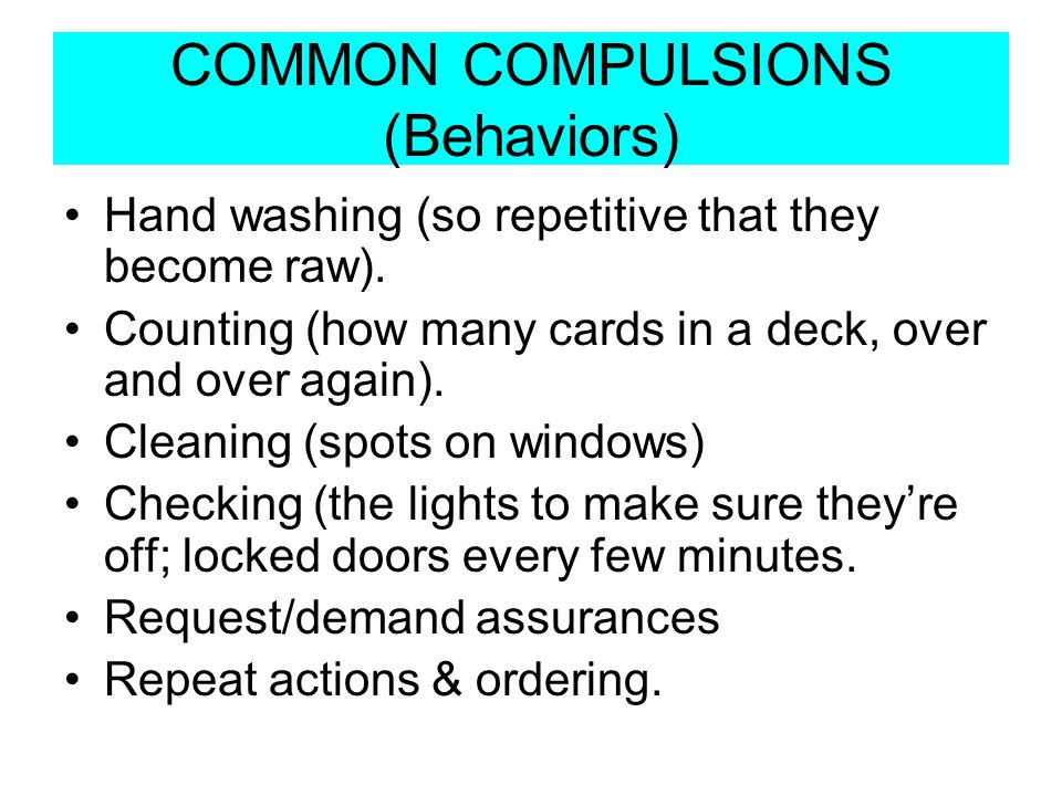 COMMON COMPULSIONS (Behaviors) Hand washing (so repetitive that they become raw). Counting (how many cards in a deck, over and over again). Cleaning (