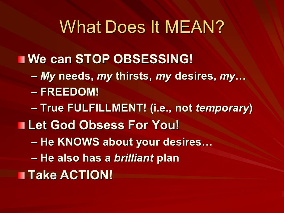 What Does It MEAN. We can STOP OBSESSING. –My needs, my thirsts, my desires, my… –FREEDOM.