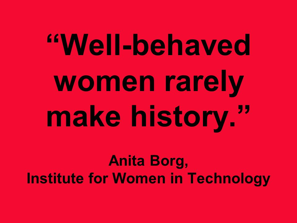 Well-behaved women rarely make history. Anita Borg, Institute for Women in Technology