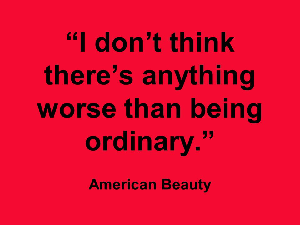 I don't think there's anything worse than being ordinary. American Beauty