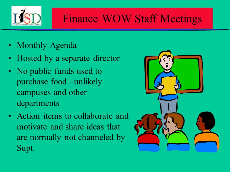 Finance WOW Staff Meetings Monthly Agenda Hosted by a separate director No public funds used to purchase food –unlikely campuses and other departments Action items to collaborate and motivate and share ideas that are normally not channeled by Supt.