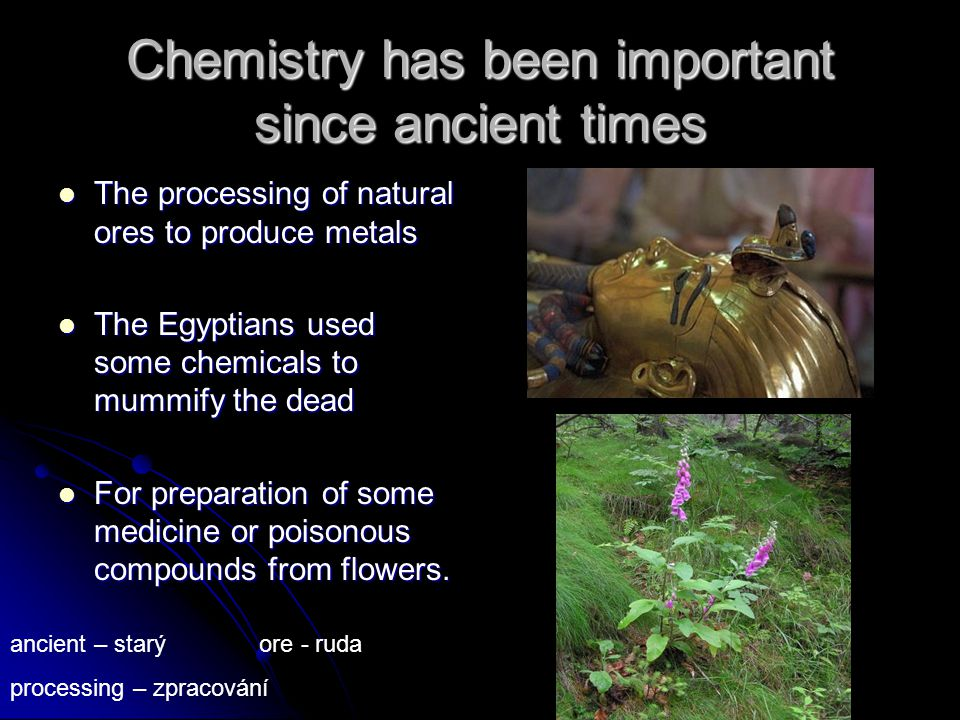 Chemistry has been important since ancient times The processing of natural ores to produce metals The processing of natural ores to produce metals The Egyptians used some chemicals to mummify the dead The Egyptians used some chemicals to mummify the dead For preparation of some medicine or poisonous compounds from flowers.