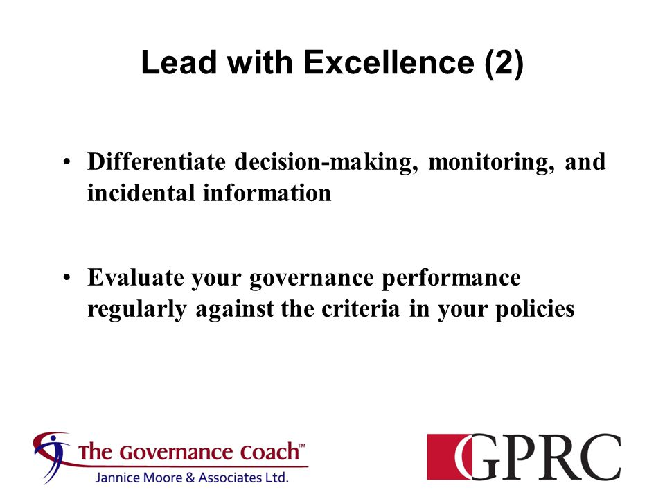 Lead with Excellence (2) Differentiate decision-making, monitoring, and incidental information Evaluate your governance performance regularly against the criteria in your policies